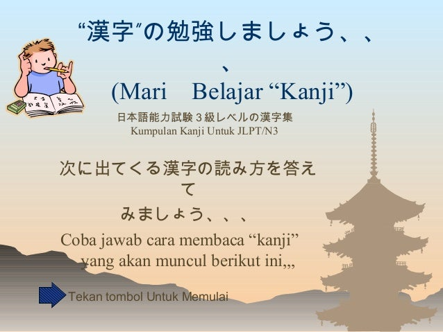 """"""" """"漢字 の勉強しましょう、、 、 (Mari Belajar """"Kanji"""") 次に出てくる漢字の読み方を答え て みましょう、、、 Coba jawab cara membaca """"kanji"""" yang akan muncul beri..."""