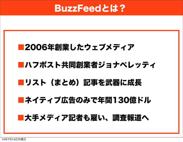 BuzzFeedとは? ■2006年創業したウェブメディア ■ハフポスト共同創業者ジョナペレッティ ■リスト(まとめ)記事を武器に成長 ■大手メディア記者も雇い、調査報道へ ■ネイティブ広告のみで年間130億ドル 14年7月14日月曜日