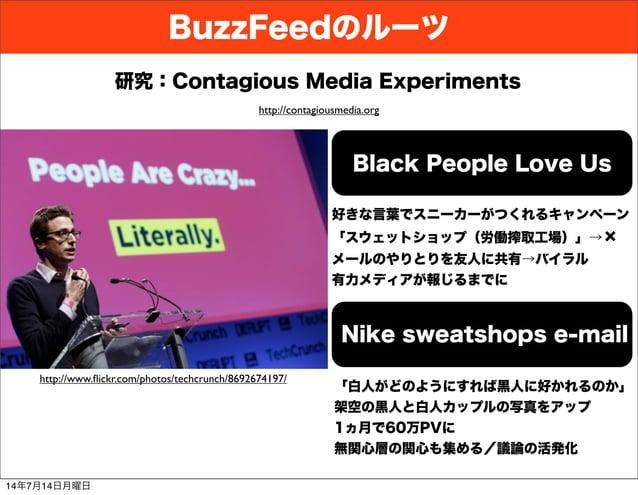 BuzzFeedのルーツ http://www.flickr.com/photos/techcrunch/8692674197/ http://contagiousmedia.org Black People Love Us 研究:Contagi...