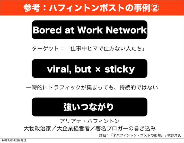 詳細:『米ハフィントン・ポストの衝撃』 / 牧野洋氏 Bored at Work Network viral, but × sticky 強いつながり ターゲット:「仕事中ヒマで仕方ない人たち」 一時的にトラフィックが集まっても、持続的ではない...