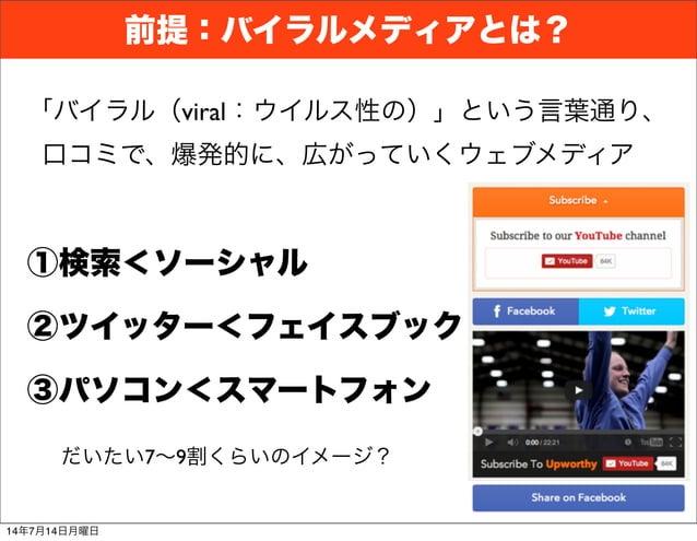 前提:バイラルメディアとは? ①検索<ソーシャル ②ツイッター<フェイスブック 「バイラル(viral:ウイルス性の)」という言葉通り、 口コミで、爆発的に、広がっていくウェブメディア ③パソコン<スマートフォン だいたい7∼9割くらいのイメー...