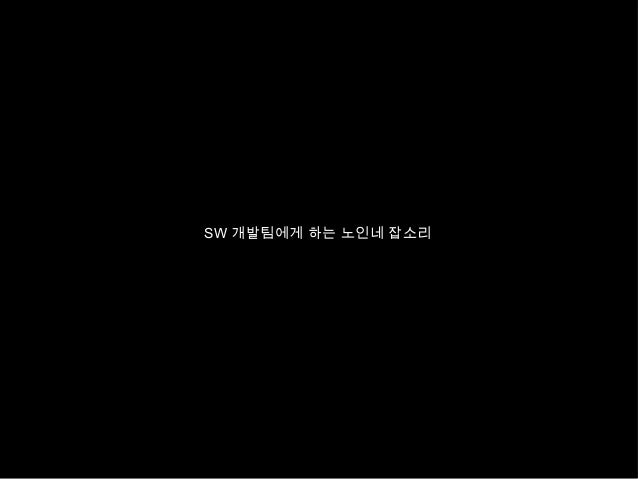 SW 개발팀에게 하는 노인네 잡소리