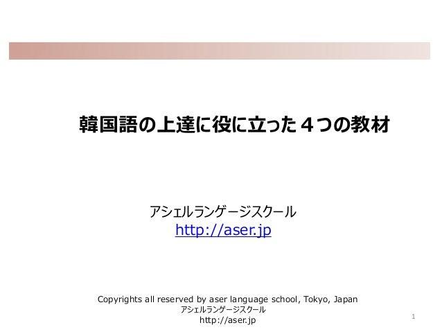 韓国語の上達に役に立った4つの教材 アシェルランゲージスクール http://aser.jp 1 Copyrights all reserved by aser language school, Tokyo, Japan アシェルランゲージスク...