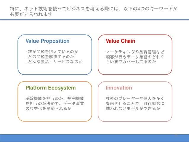 特に、ネット技術を使ってビジネスを考える際には、以下の4つのキーワードが 必要だと言われます Value Proposition - 誰が問題を抱えているのか - どの問題を解決するのか - どんな製品・サービスなのか Innovation 社...