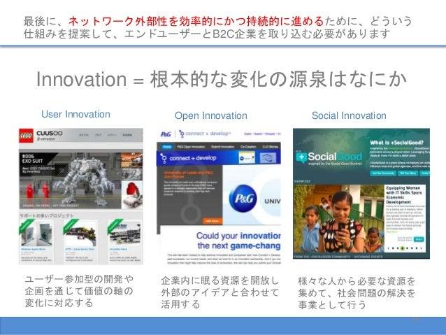 最後に、ネットワーク外部性を効率的にかつ持続的に進めるために、どういう 仕組みを提案して、エンドユーザーとB2C企業を取り込む必要があります Innovation = 根本的な変化の源泉はなにか User Innovation Open Inn...