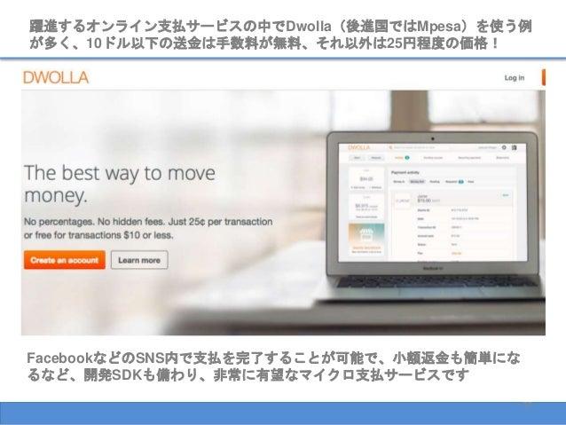 37 躍進するオンライン支払サービスの中でDwolla(後進国ではMpesa)を使う例 が多く、10ドル以下の送金は手数料が無料、それ以外は25円程度の価格! FacebookなどのSNS内で支払を完了することが可能で、小額返金も簡単にな るな...