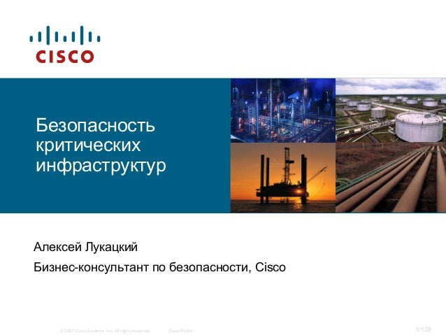 © 2007 Cisco Systems, Inc. All rights reserved. Cisco Public 1/139 Безопасность критических инфраструктур Алексей Лукацкий...