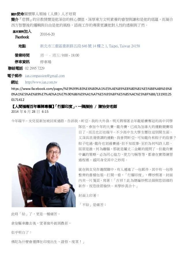 關於使命關懷華人領袖(人僕)人才培育 簡介『悲憫』的宗教情懷是他深信的核心價值,深厚東方文明素養的睿智與謙和是他的底蘊,而凝合 西方智慧後的邏輯與自由是他的風格,諮商工作的專業更讓他對人性的透剔與了然。 基本資料加入 Facebook 2010...