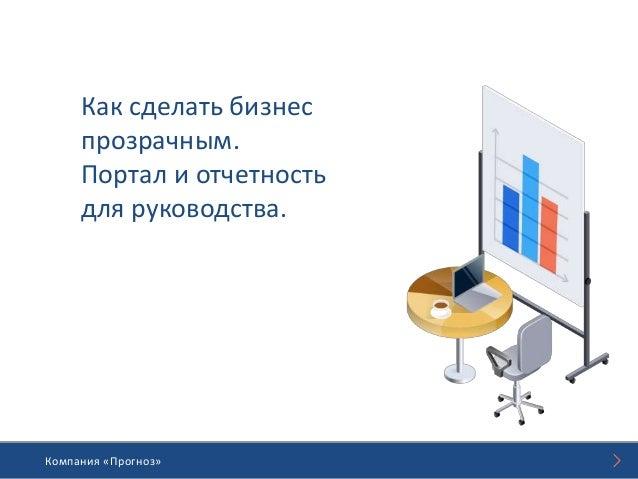 Компания «Прогноз»Компания «Прогноз» Как сделать бизнес прозрачным. Портал и отчетность для руководства.
