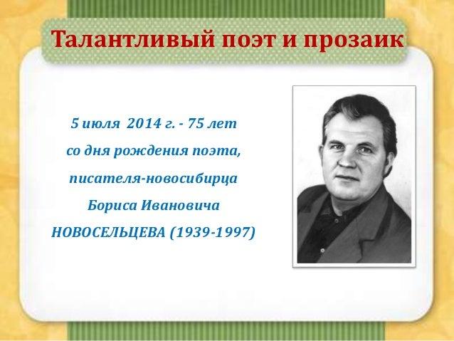 Талантливый поэт и прозаик 5 июля 2014 г. - 75 лет со дня рождения поэта, писателя-новосибирца Бориса Ивановича НОВОСЕЛЬЦЕ...