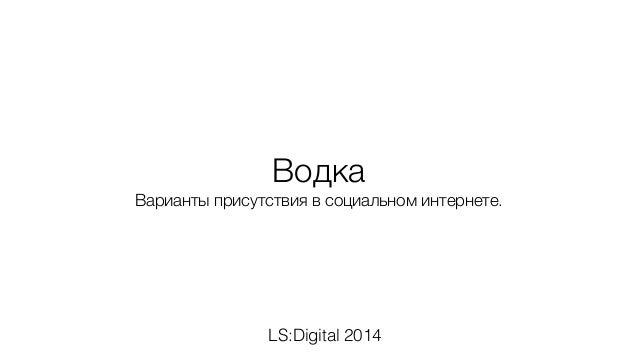 Водка  Варианты присутствия в социальном интернете.  LS:Digital 2014