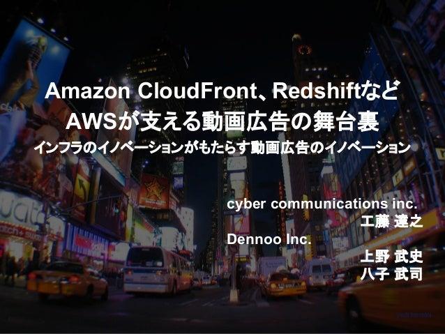 Amazon CloudFront、Redshiftなど AWSが支える動画広告の舞台裏 インフラのイノベーションがもたらす動画広告のイノベーション cyber communications inc. 工藤 達之 Dennoo Inc. 上野 ...