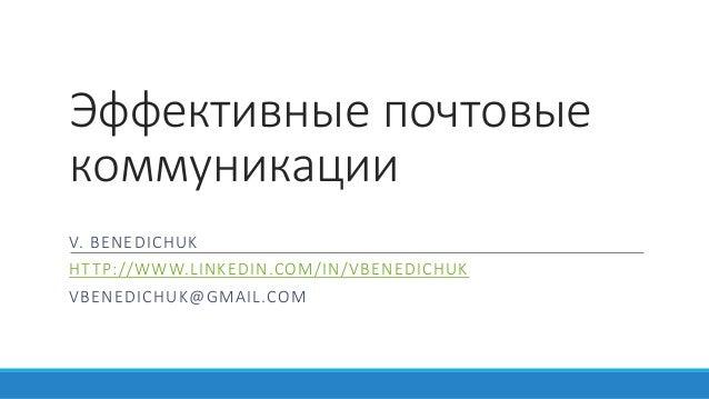 Эффективные почтовые коммуникации V. BENEDICHUK HTTP://WWW.LINKEDIN.COM/IN/VBENEDICHUK VBENEDICHUK@GMAIL.COM