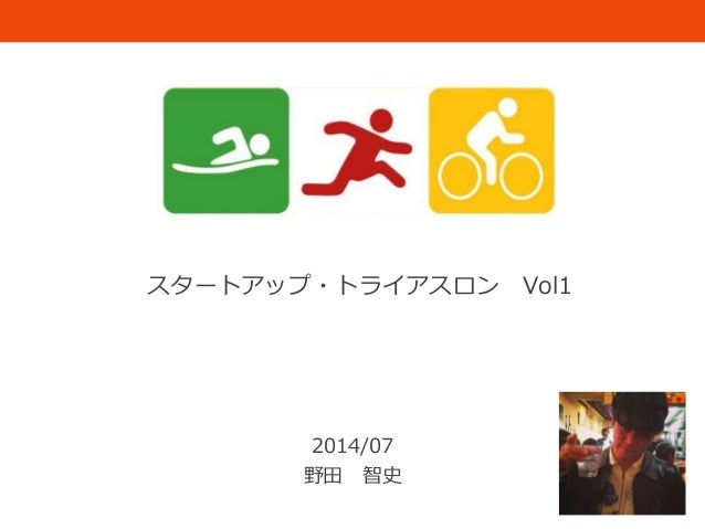 スタートアップ・トライアスロン Vol1 2014/07 野田 智史