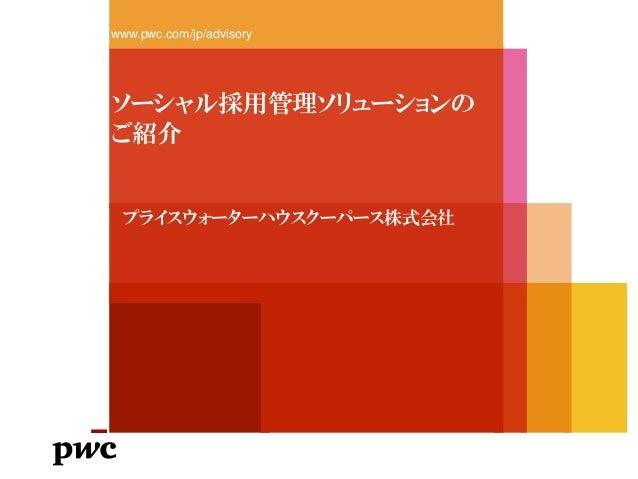 ソーシャル採用管理ソリューションの ご紹介 www.pwc.com/jp/advisory プライスウォーターハウスクーパース株式会社