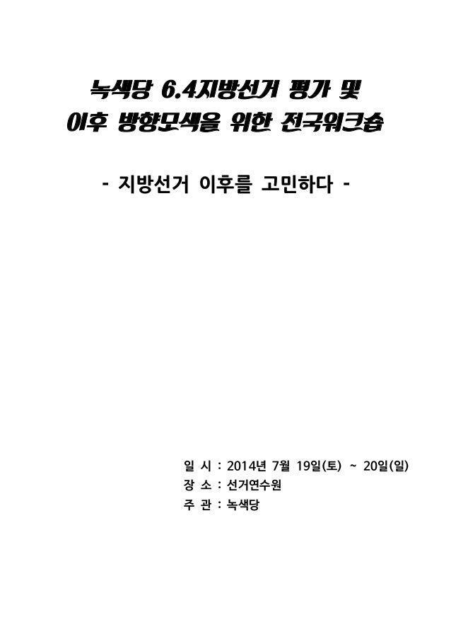 녹색당 지방선거 평가 및6.4 이후 방향모색을 위한 전국워크숍 지방선거 이후를 고민하다- - 일 시 년 월 일 토 일 일: 2014 7 19 ( ) ~ 20 ( ) 장 소 선거연수원: 주 관 녹색당: