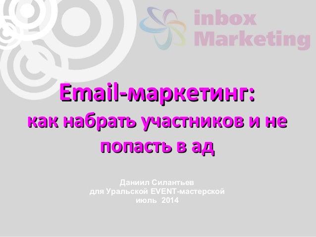 Email-маркетинг:Email-маркетинг: как набрать участников и некак набрать участников и не попасть в адпопасть в ад Даниил Си...