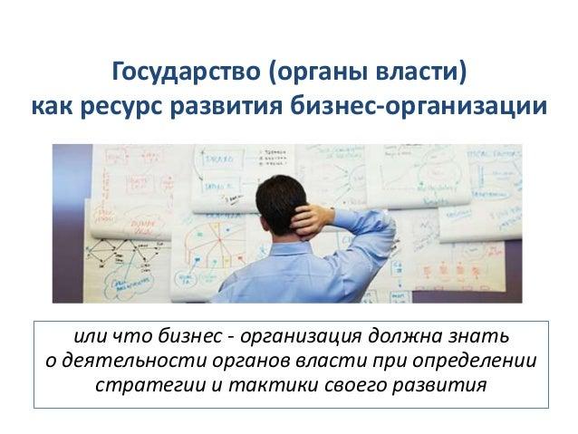 Государство (органы власти) как ресурс развития бизнес-организации или что бизнес - организация должна знать о деятельност...