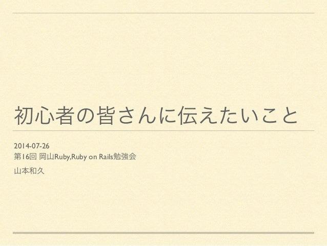 初心者の皆さんに伝えたいこと 2014-07-26  第16回 岡山Ruby,Ruby on Rails勉強会  山本和久