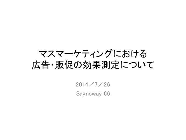マスマーケティングにおける 広告・販促の効果測定について 2014/7/26 Saynoway 66