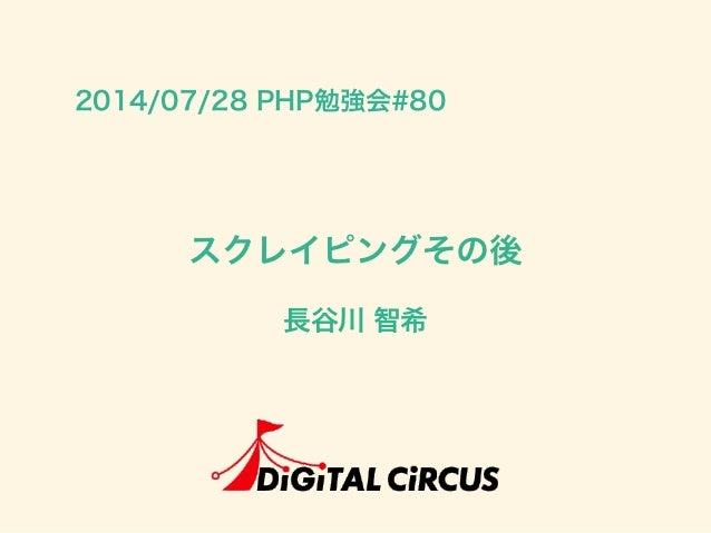 スクレイピングその後 長谷川 智希 2014/07/28 PHP勉強会#80