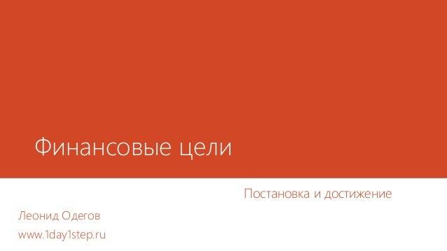 Финансовые цели Постановка и достижение Леонид Одегов www.1day1step.ru