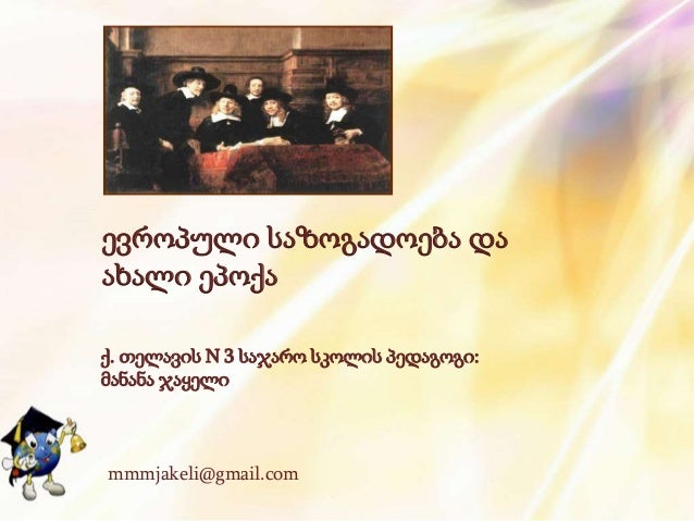ევროპული საზოგადოება და ახალი ეპოქა ქ. თელავის N 3 საჯარო სკოლის პედაგოგი: მანანა ჯაყელი mmmjakeli@gmail.com