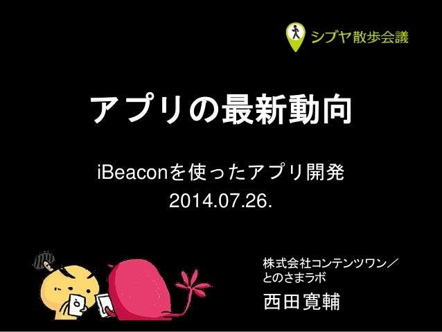アプリの最新動向 iBeaconを使ったアプリ開発 2014.07.26. 株式会社コンテンツワン/ とのさまラボ 西田寛輔