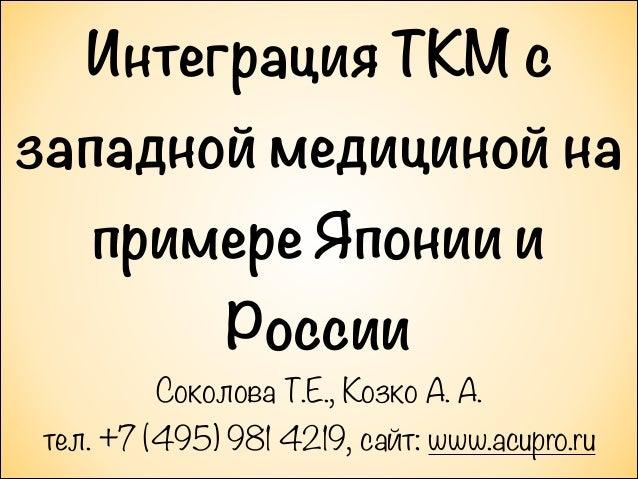 Интеграция ТКМ с западной медициной на примере Японии и России Соколова Т.Е., Козко А. А. тел. +7 (495) 981 4219, сайт: ww...