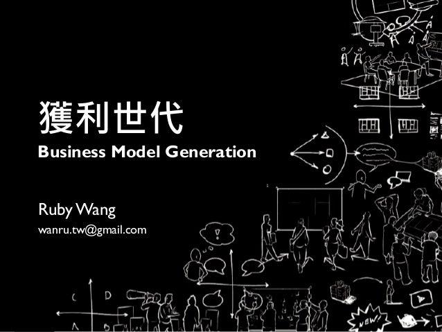 獲利世代 Business Model Generation RubyWang wanru.tw@gmail.com