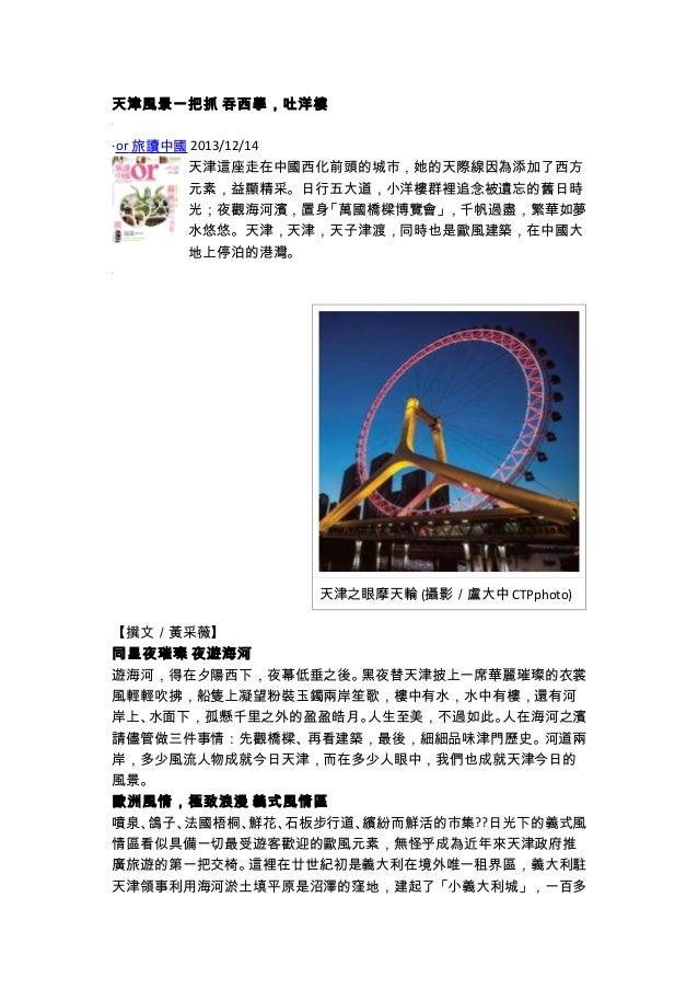 天津風景一把抓 吞西學,吐洋樓 ‧or 旅讀中國 2013/12/14 天津這座走在中國西化前頭的城市,她的天際線因為添加了西方 元素,益顯精采。日行五大道,小洋樓群裡追念被遺忘的舊日時 光;夜觀海河濱,置身「萬國橋樑博覽會」,千帆過盡,繁華如...