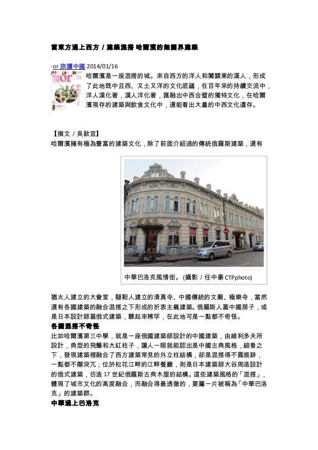 當東方遇上西方/建築混搭 哈爾濱的無國界建築 ‧or 旅讀中國 2014/01/16 哈爾濱是一座混搭的城。來自西方的洋人和闖關東的漢人,形成 了此地既中且西、又土又洋的文化底蘊,在百年來的持續交流中, 洋人漢化著,漢人洋化著,匯融出中西合璧的...