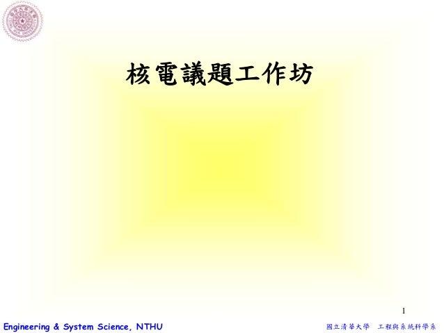 國立清華大學 工程與系統科學系Engineering & System Science, NTHU 1 核電議題工作坊