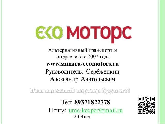 Альтернативный транспорт и энергетика с 2007 года www.samara-ecomotors.ru Руководитель: Серёженкин Александр Анатольевич Т...