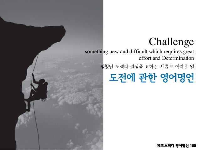 Challenge something new and difficult which requires great effort and Determination 도전에 관한 영어명언 엄청난 노력과 결심을 요하는 새롭고 어려운 일 ...