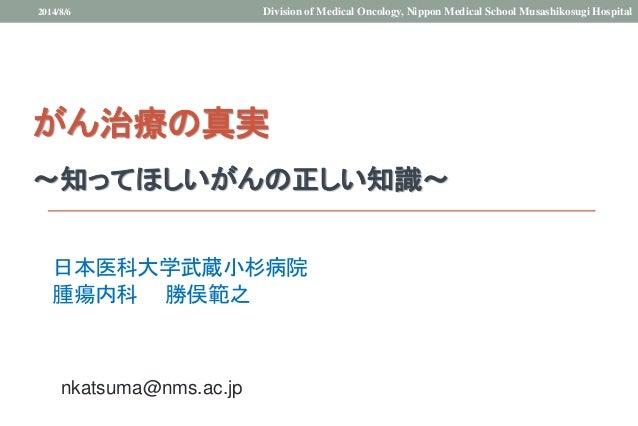 がん治療の真実 ~知ってほしいがんの正しい知識~ 日本医科大学武蔵小杉病院 腫瘍内科 勝俣範之 2014/8/6 Division of Medical Oncology, Nippon Medical School Musashikosugi...