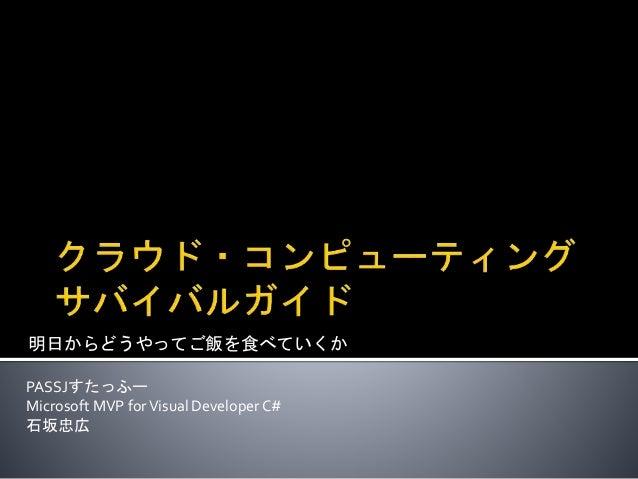 明日からどうやってご飯を食べていくか PASSJすたっふー Microsoft MVP forVisual Developer C# 石坂忠広