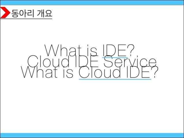 동아리 개요 Cloud IDE Service What is IDE? What is Cloud IDE?