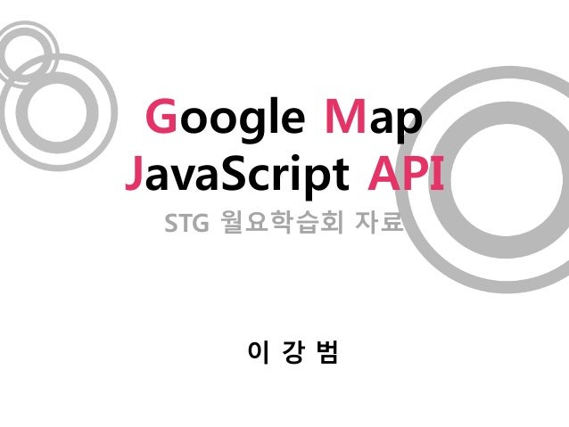 STG 월요학습회 자료 Google Map JavaScript API 이 강 범