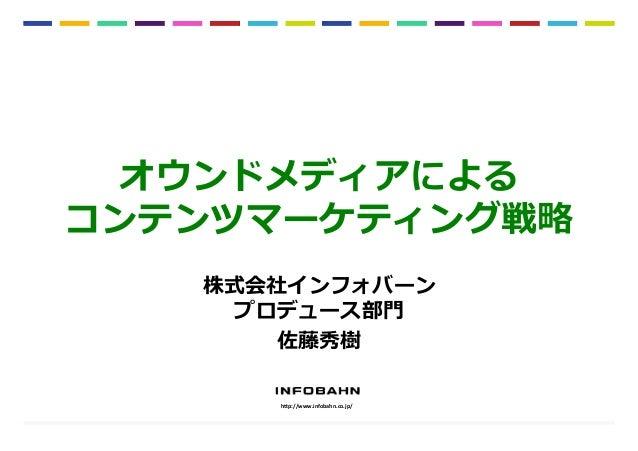 """1 オウンドメディアによる コンテンツマーケティング戦略略 h""""p://www.infobahn.co.jp/   株式会社インフォバーン プロデュース部⾨門 佐藤秀樹"""