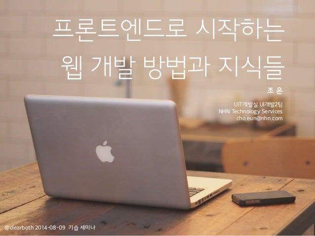 프론트엔드로 시작하는 웹 개발 방법과 지식들 조 은 ! UIT개발실 UI개발2팀 NHN Technology Services cho.eun@nhn.com @clearboth 2014-08-09 기습 세미나