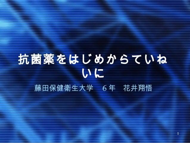 1 抗菌薬をはじめからていね いに 藤田保健衛生大学  6 年 花井翔悟