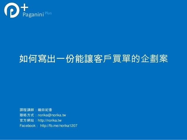 如何寫出一份能讓客戶買單的企劃案 PaganiniPlus 課程講師:織田紀香 聯絡方式:norika@norika.tw 官方網站:http://norika.tw Facebook: http://fb.me/norika1207