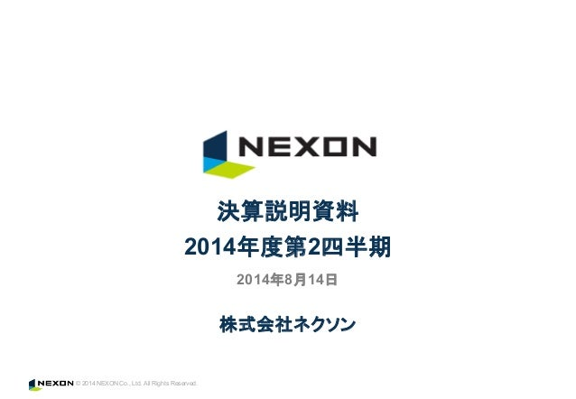© 2014 NEXON Co., Ltd. All Rights Reserved. 株式会社ネクソン 決算説明資料 2014年度第2四半期 2014年8月14日