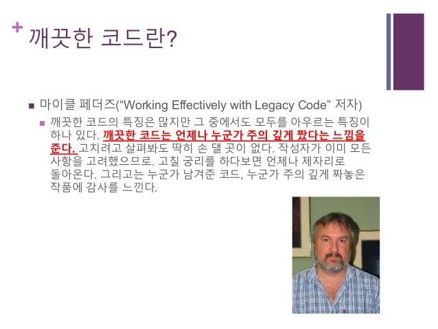 """+ 깨끗한 코드란?  마이클 페더즈(""""Working Effectively with Legacy Code"""" 저자)  깨끗한 코드의 특징은 많지만 그 중에서도 모두를 아우르는 특징이 하나 있다. 깨끗한 코드는 언제나 누..."""