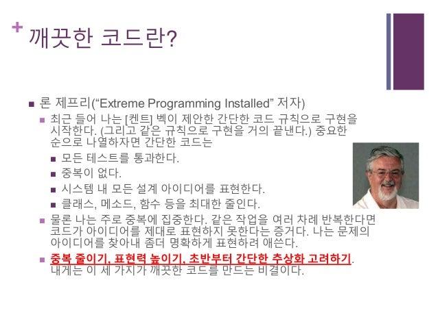 """+ 깨끗한 코드란?  론 제프리(""""Extreme Programming Installed"""" 저자)  최근 들어 나는 [켄트] 벡이 제안한 간단한 코드 규칙으로 구현을 시작한다. (그리고 같은 규칙으로 구현을 거의 끝낸..."""