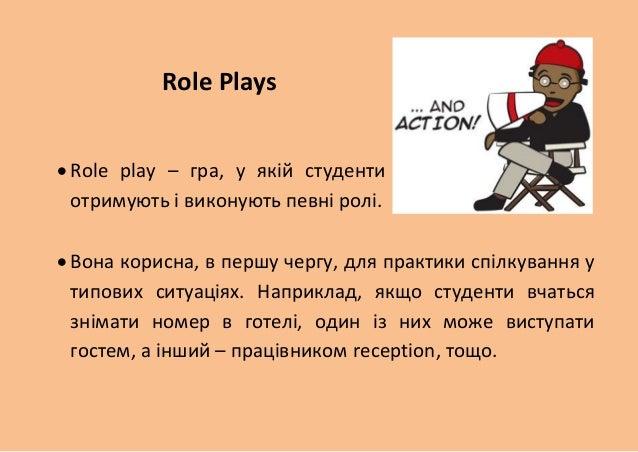 Role Plays   Role play – гра, у якій студенти отримують і виконують певні ролі.   Вона корисна, в першу чергу, для практ...