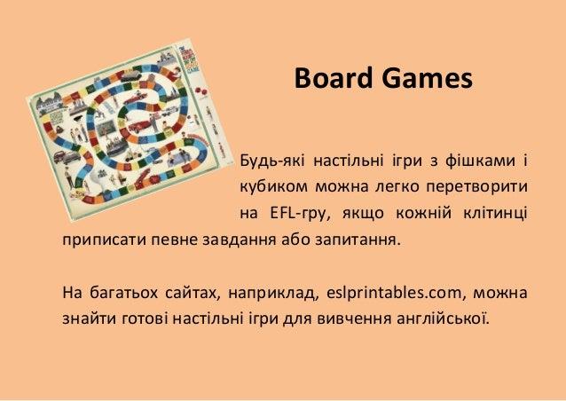Board Games  Будь-які настільні ігри з фішками і кубиком можна легко перетворити на EFL-гру, якщо кожній клітинці приписат...