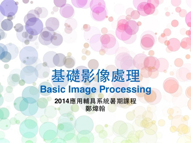 基礎影像處理! Basic Image Processing 2014應⽤用輔具系統暑期課程! 鄭煒翰