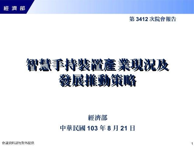 會議資料請勿對外提供 1 智慧手持裝置 業現況及產智慧手持裝置 業現況及產 發展推動策略發展推動策略 經濟部 中華民國 103 年 8 月 21 日 第 3412 次院會報告
